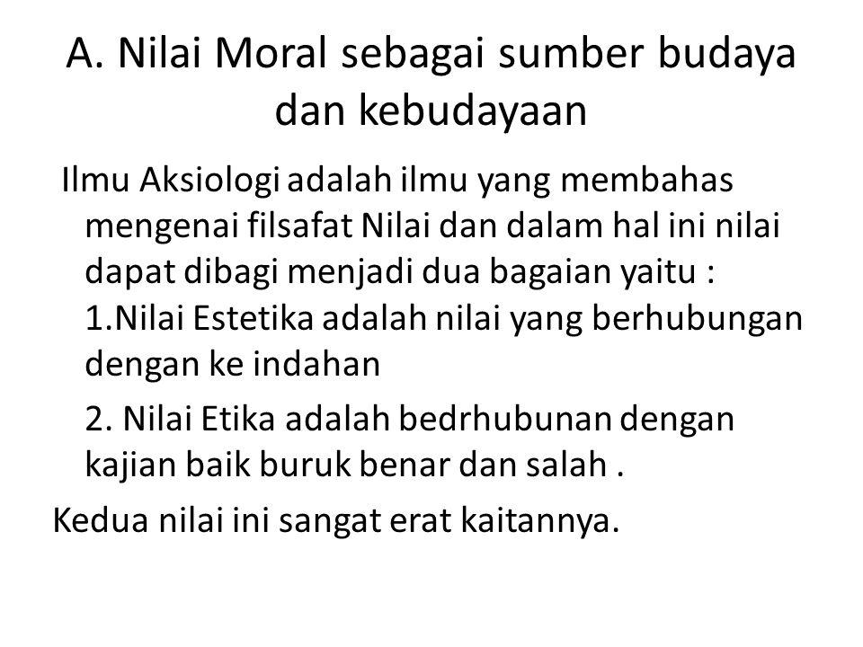 A. Nilai Moral sebagai sumber budaya dan kebudayaan Ilmu Aksiologi adalah ilmu yang membahas mengenai filsafat Nilai dan dalam hal ini nilai dapat dib