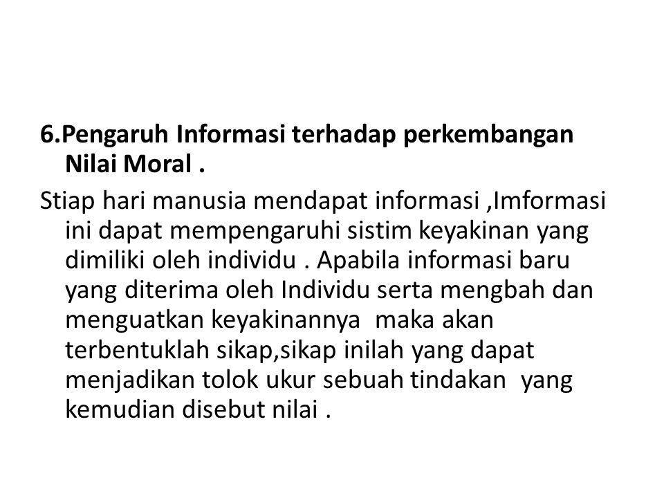 6.Pengaruh Informasi terhadap perkembangan Nilai Moral. Stiap hari manusia mendapat informasi,Imformasi ini dapat mempengaruhi sistim keyakinan yang d