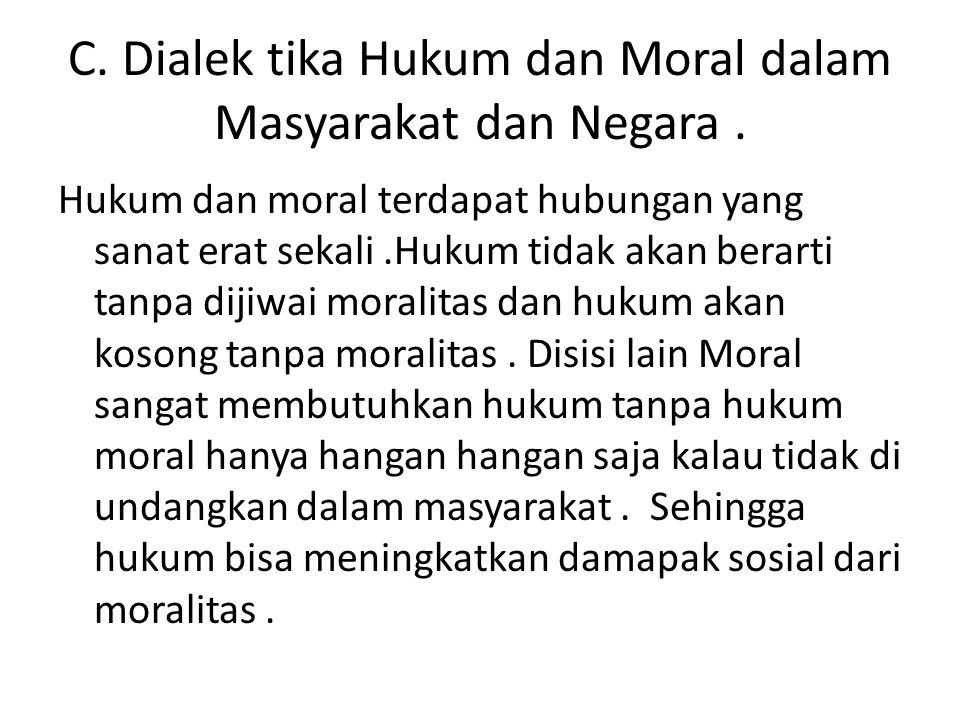 C. Dialek tika Hukum dan Moral dalam Masyarakat dan Negara. Hukum dan moral terdapat hubungan yang sanat erat sekali.Hukum tidak akan berarti tanpa di