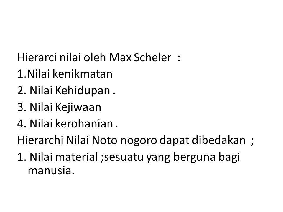 Hierarci nilai oleh Max Scheler : 1.Nilai kenikmatan 2. Nilai Kehidupan. 3. Nilai Kejiwaan 4. Nilai kerohanian. Hierarchi Nilai Noto nogoro dapat dibe