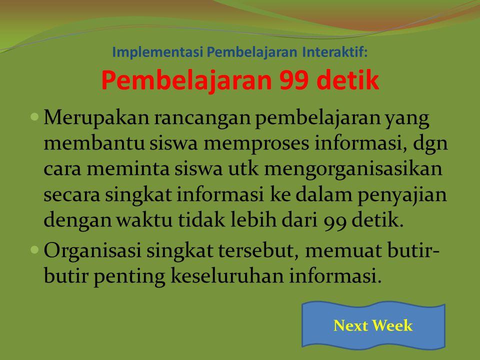 Implementasi Pembelajaran Interaktif: Pembelajaran 99 detik Merupakan rancangan pembelajaran yang membantu siswa memproses informasi, dgn cara meminta