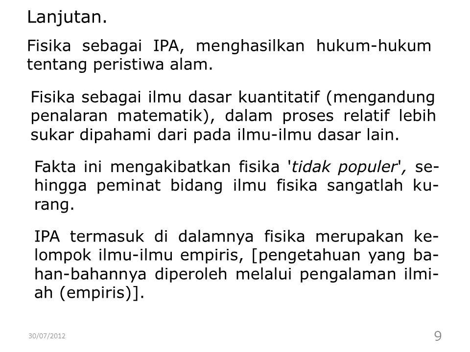 30/07/2012 9 Fisika sebagai IPA, menghasilkan hukum-hukum tentang peristiwa alam. Lanjutan. Fisika sebagai ilmu dasar kuantitatif (mengandung penalara