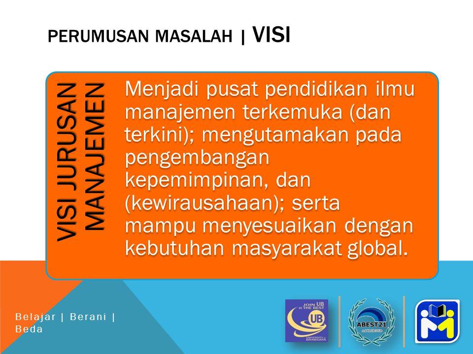 PERUMUSAN MASALAH | VISI VISI JURUSAN MANAJEMEN Menjadi pusat pendidikan ilmu manajemen terkemuka (dan terkini); mengutamakan pada pengembangan kepemimpinan, dan (kewirausahaan); serta mampu menyesuaikan dengan kebutuhan masyarakat global.