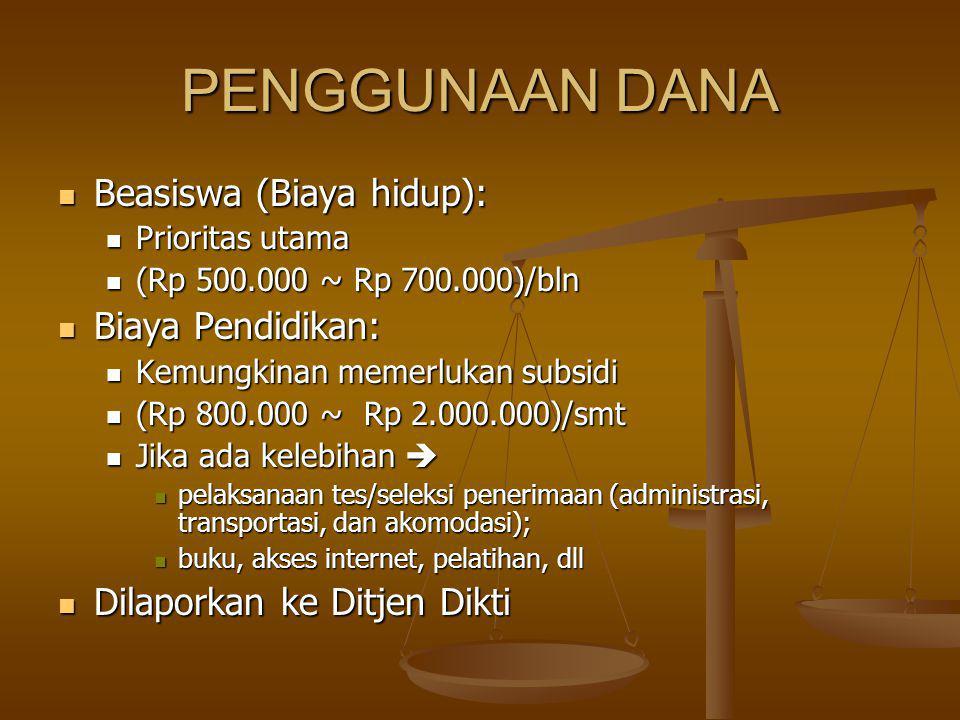 PENGGUNAAN DANA Beasiswa (Biaya hidup): Beasiswa (Biaya hidup): Prioritas utama Prioritas utama (Rp 500.000 ~ Rp 700.000)/bln (Rp 500.000 ~ Rp 700.000)/bln Biaya Pendidikan: Biaya Pendidikan: Kemungkinan memerlukan subsidi Kemungkinan memerlukan subsidi (Rp 800.000 ~ Rp 2.000.000)/smt (Rp 800.000 ~ Rp 2.000.000)/smt Jika ada kelebihan  Jika ada kelebihan  pelaksanaan tes/seleksi penerimaan (administrasi, transportasi, dan akomodasi); pelaksanaan tes/seleksi penerimaan (administrasi, transportasi, dan akomodasi); buku, akses internet, pelatihan, dll buku, akses internet, pelatihan, dll Dilaporkan ke Ditjen Dikti Dilaporkan ke Ditjen Dikti