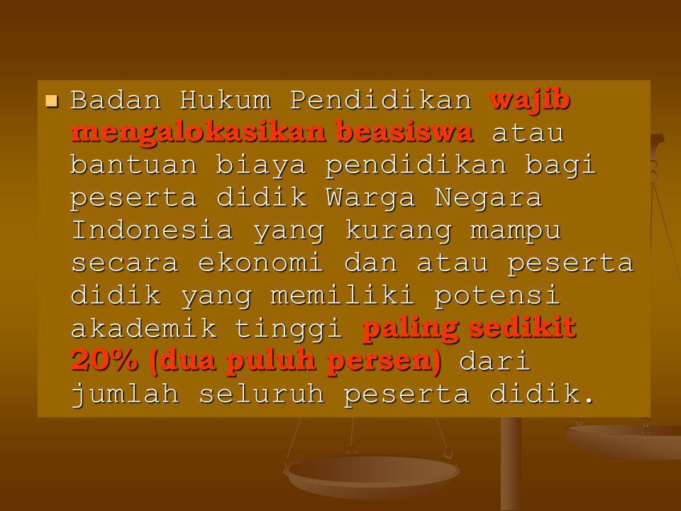 Badan Hukum Pendidikan wajib mengalokasikan beasiswa atau bantuan biaya pendidikan bagi peserta didik Warga Negara Indonesia yang kurang mampu secara ekonomi dan atau peserta didik yang memiliki potensi akademik tinggi paling sedikit 20% (dua puluh persen) dari jumlah seluruh peserta didik.