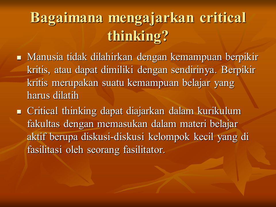 Bagaimana mengajarkan critical thinking? Manusia tidak dilahirkan dengan kemampuan berpikir kritis, atau dapat dimiliki dengan sendirinya. Berpikir kr