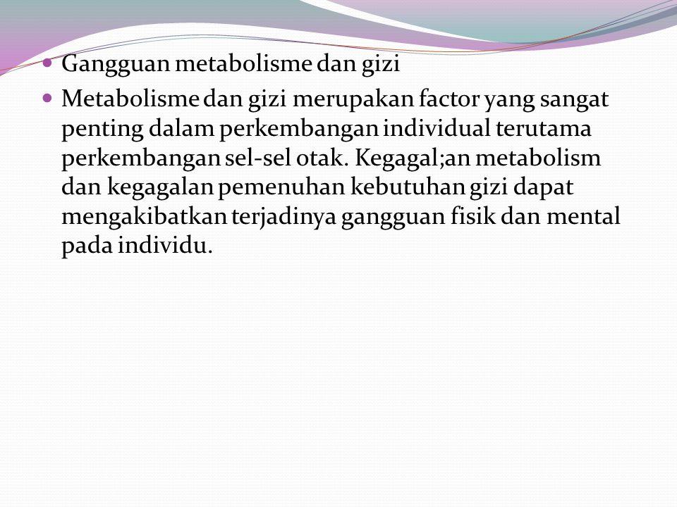 Gangguan metabolisme dan gizi Metabolisme dan gizi merupakan factor yang sangat penting dalam perkembangan individual terutama perkembangan sel-sel otak.