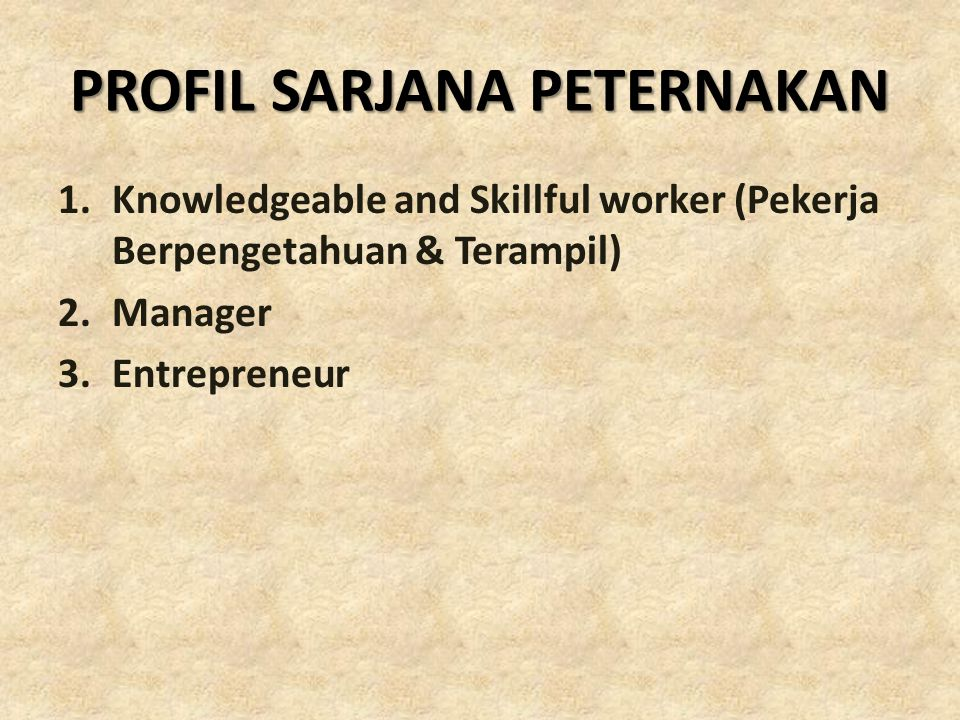 PROFIL SARJANA PETERNAKAN 1.Knowledgeable and Skillful worker (Pekerja Berpengetahuan & Terampil) 2.Manager 3.Entrepreneur