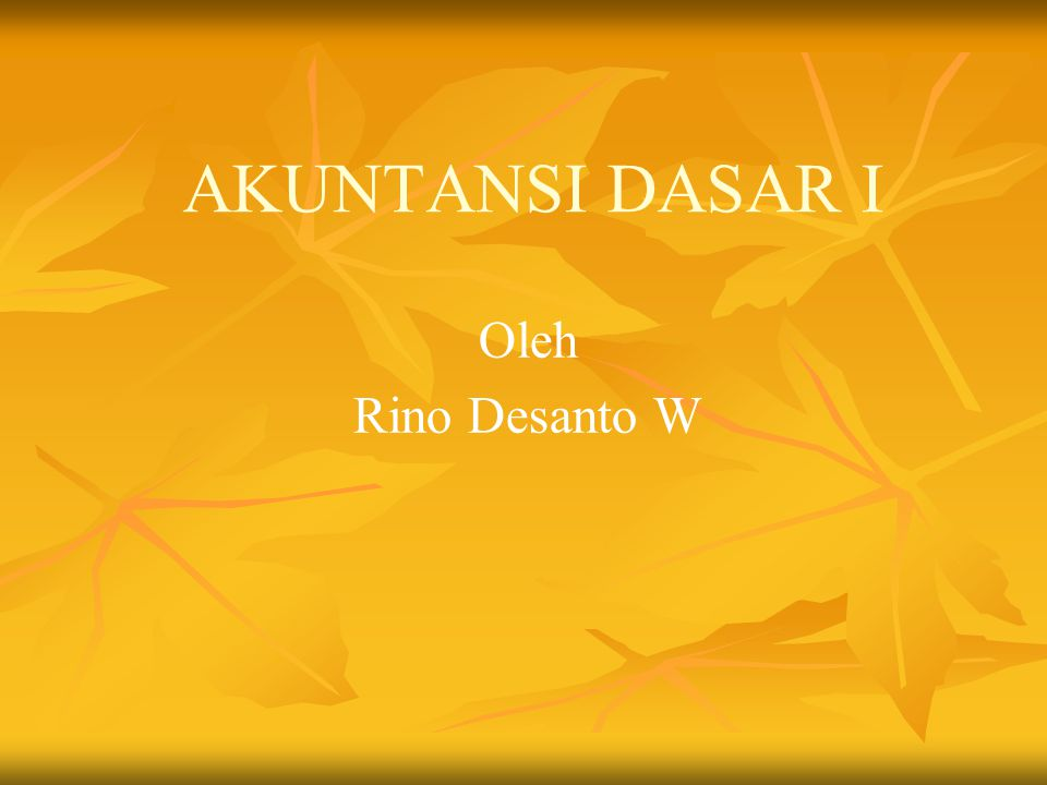 AKUNTANSI DASAR I Oleh Rino Desanto W