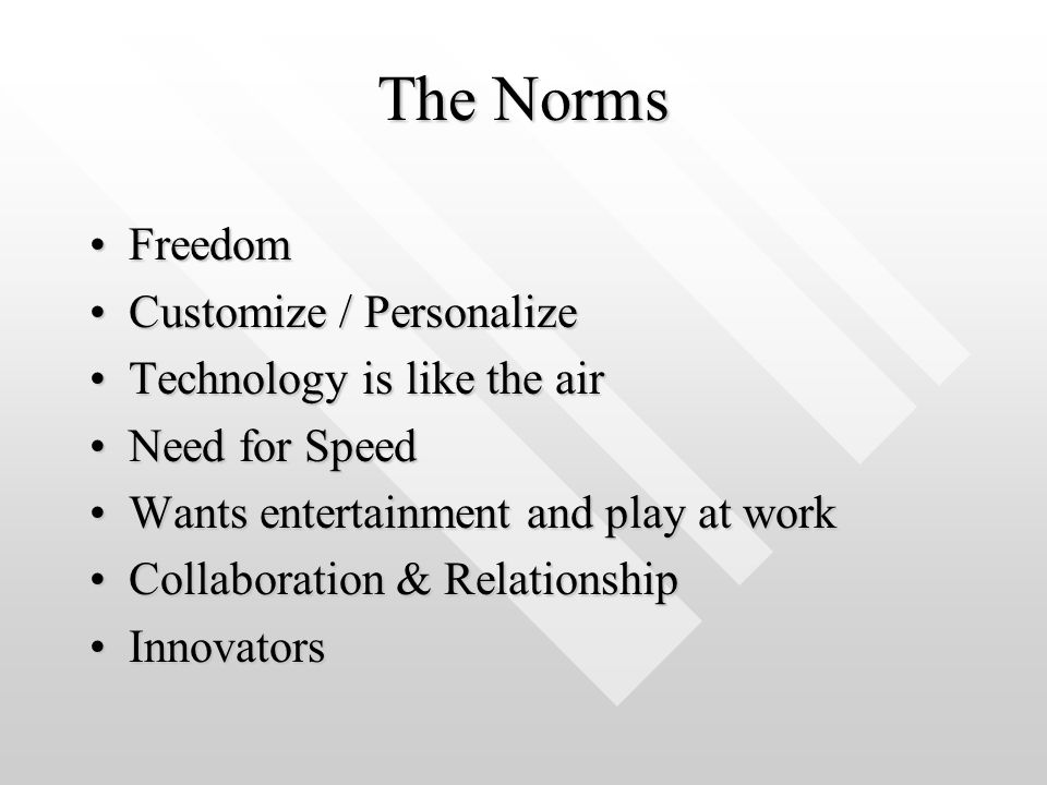 The Norms FreedomFreedom Customize / PersonalizeCustomize / Personalize Technology is like the airTechnology is like the air Need for SpeedNeed for Speed Wants entertainment and play at workWants entertainment and play at work Collaboration & RelationshipCollaboration & Relationship InnovatorsInnovators