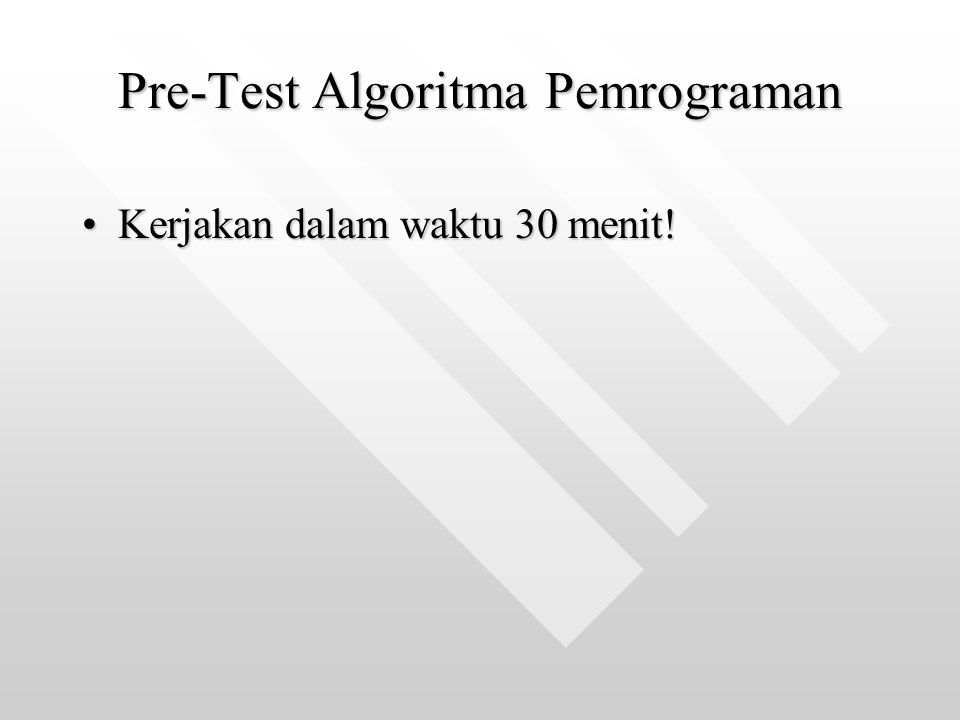 Pre-Test Algoritma Pemrograman Kerjakan dalam waktu 30 menit!Kerjakan dalam waktu 30 menit!