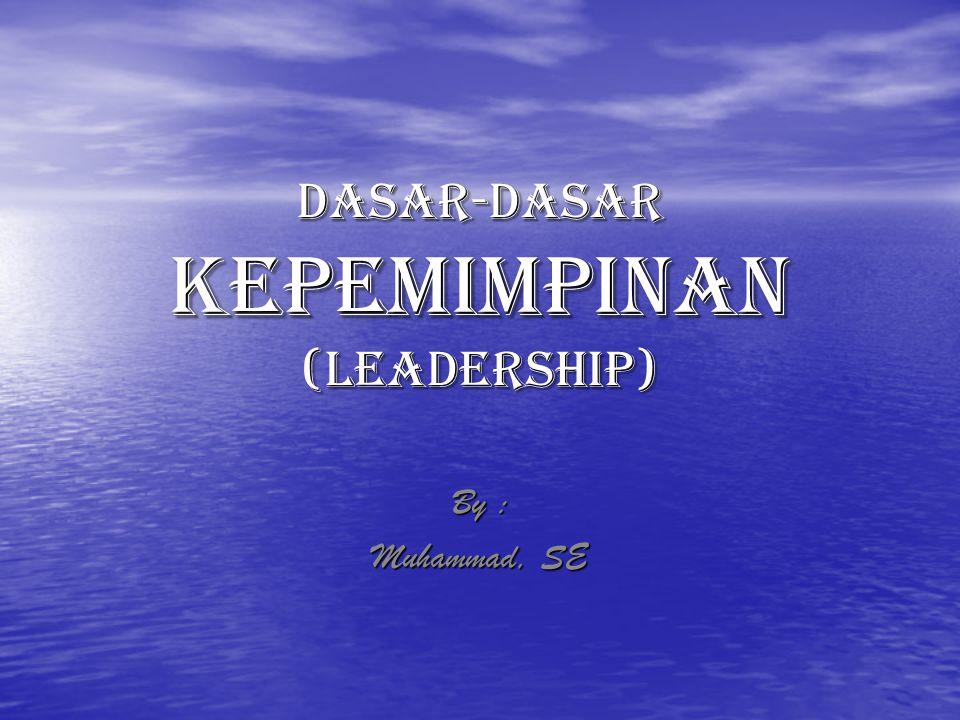 DASAR-DASAR KEPEMIMPINAN (LEADERSHIP) By : Muhammad, SE