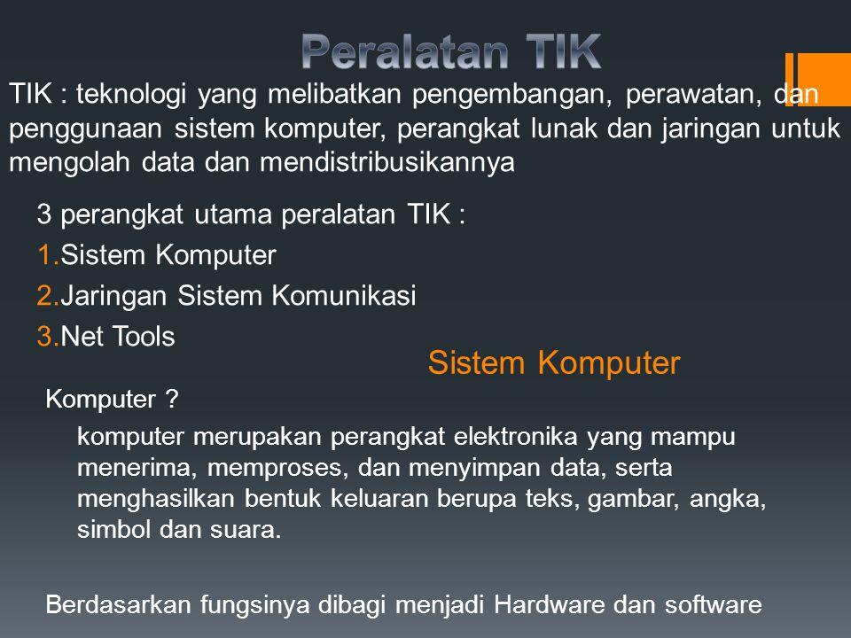 Hardware (perangkat keras) Dikelompokkan menjadi : 1.Perangkat input : keyboard, scanner, mouse 2.Perangkat proses : CPU 3.Perangkat output : monitor, printer,speaker 4.Perangkat penyimpan data : CDROM, Floppy disk, hard diskta Software ( Perangkat Lunak) Software merupakan program komputer yang berisi sekumpulan instruksi yang dibuat dengan menggunakan bahasa mesin Software dibedakan menjadi : perangkat lunak sistem dan perangkat lunak aplikasi