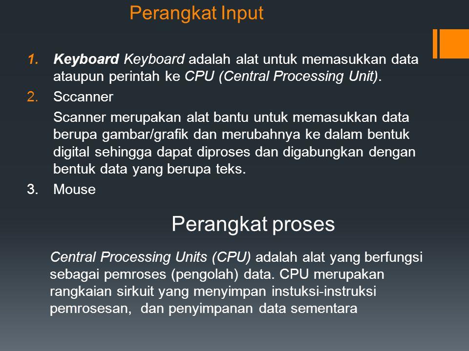 Perangkat Input 1.Keyboard Keyboard adalah alat untuk memasukkan data ataupun perintah ke CPU (Central Processing Unit). 2.Sccanner Scanner merupakan