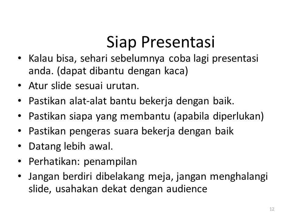 12 Siap Presentasi Kalau bisa, sehari sebelumnya coba lagi presentasi anda. (dapat dibantu dengan kaca) Atur slide sesuai urutan. Pastikan alat-alat