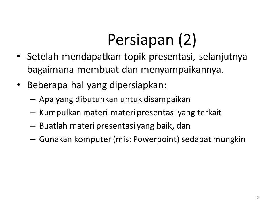 8 Persiapan (2) Setelah mendapatkan topik presentasi, selanjutnya bagaimana membuat dan menyampaikannya. Beberapa hal yang dipersiapkan: – Apa yang d