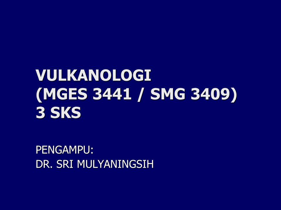 VULKANOLOGI (MGES 3441 / SMG 3409) 3 SKS PENGAMPU: DR. SRI MULYANINGSIH