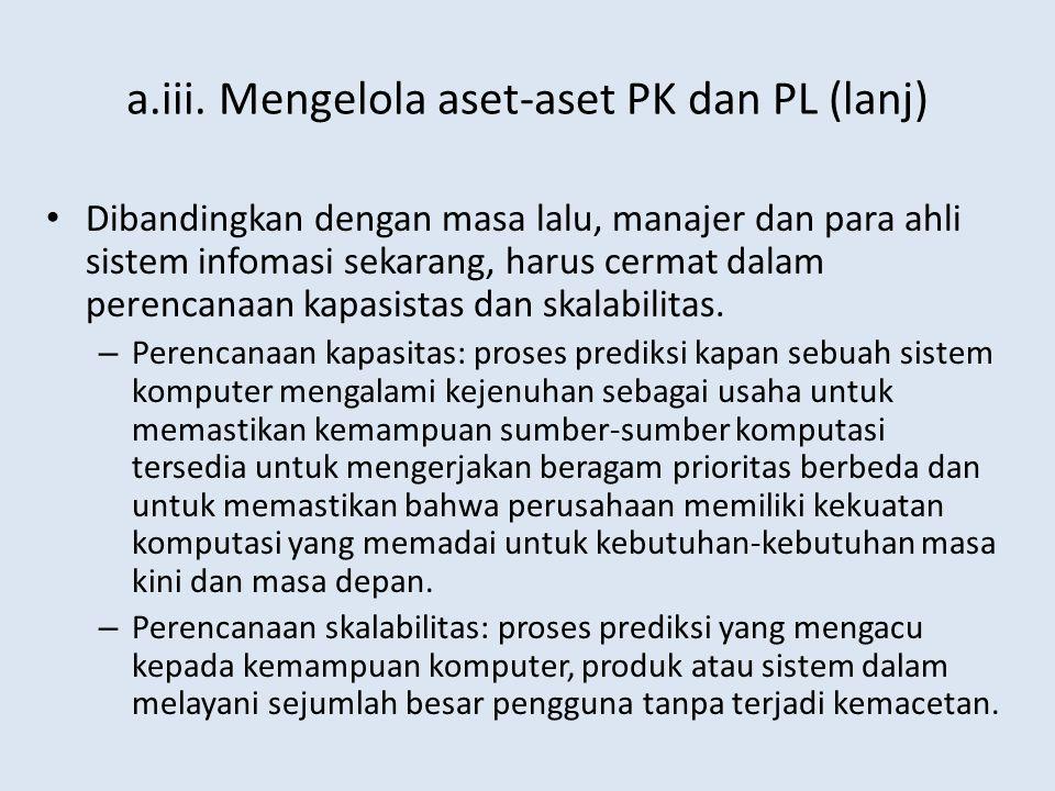 a.iii. Mengelola aset-aset PK dan PL (lanj) Dibandingkan dengan masa lalu, manajer dan para ahli sistem infomasi sekarang, harus cermat dalam perencan
