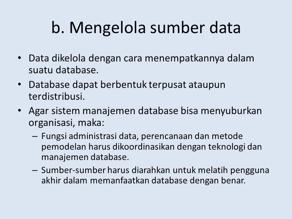 b. Mengelola sumber data Data dikelola dengan cara menempatkannya dalam suatu database. Database dapat berbentuk terpusat ataupun terdistribusi. Agar