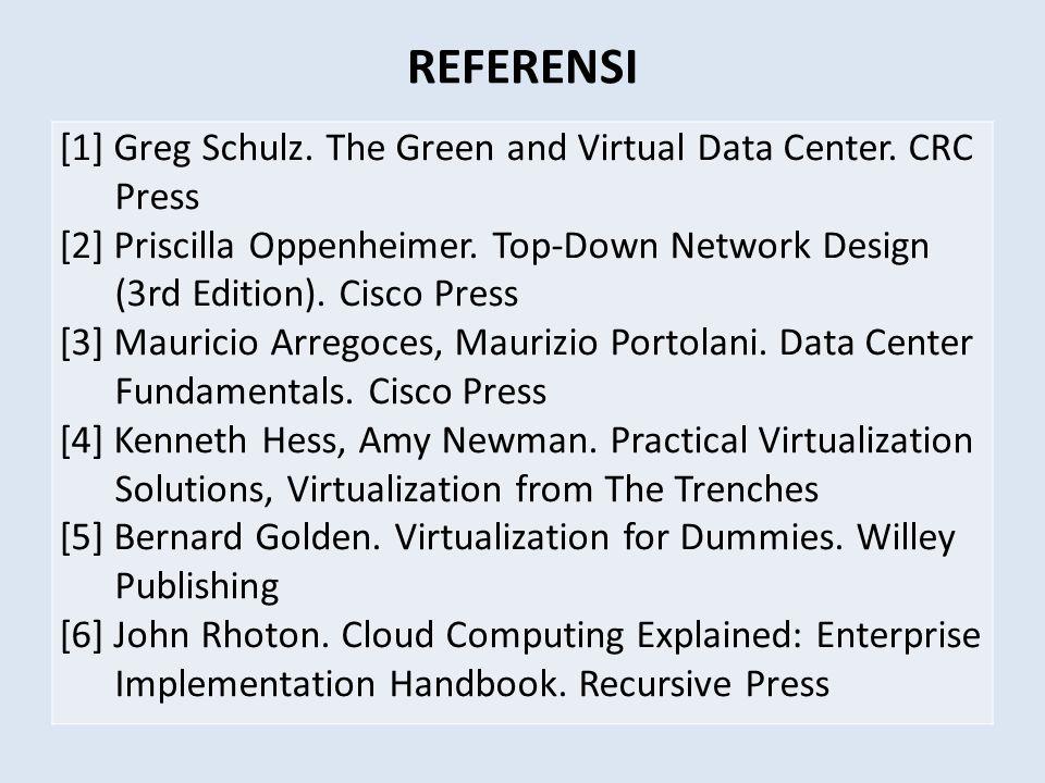 REFERENSI [1] Greg Schulz. The Green and Virtual Data Center. CRC Press [2] Priscilla Oppenheimer. Top-Down Network Design (3rd Edition). Cisco Press