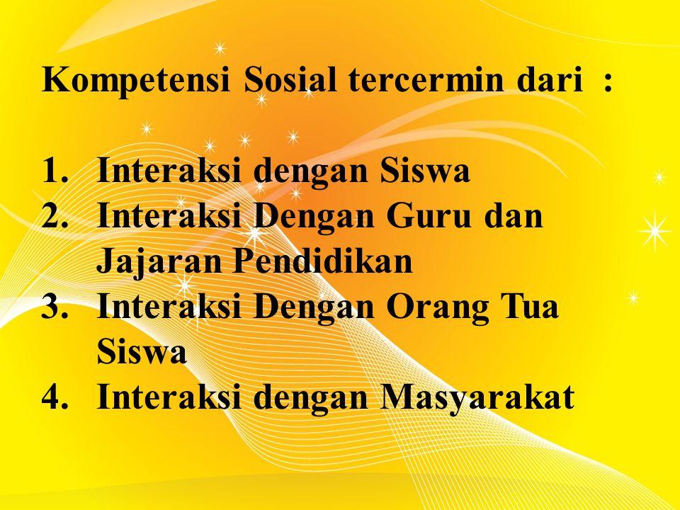 Kompetensi Sosial tercermin dari : 1.Interaksi dengan Siswa 2.Interaksi Dengan Guru dan Jajaran Pendidikan 3.Interaksi Dengan Orang Tua Siswa 4.Interaksi dengan Masyarakat