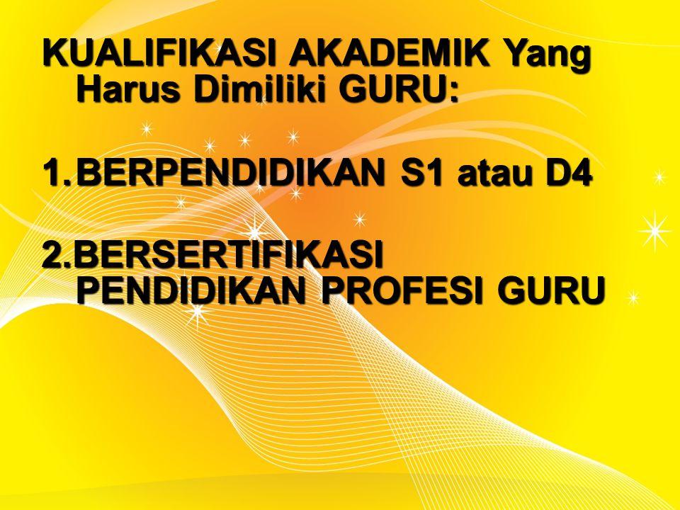 KUALIFIKASI AKADEMIK Yang Harus Dimiliki GURU: 1.BERPENDIDIKAN S1 atau D4 2.BERSERTIFIKASI PENDIDIKAN PROFESI GURU
