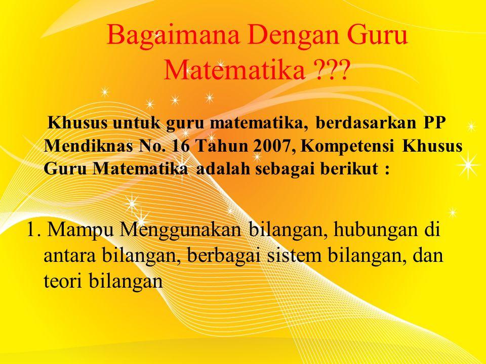 Bagaimana Dengan Guru Matematika ??? Khusus untuk guru matematika, berdasarkan PP Mendiknas No. 16 Tahun 2007, Kompetensi Khusus Guru Matematika adala