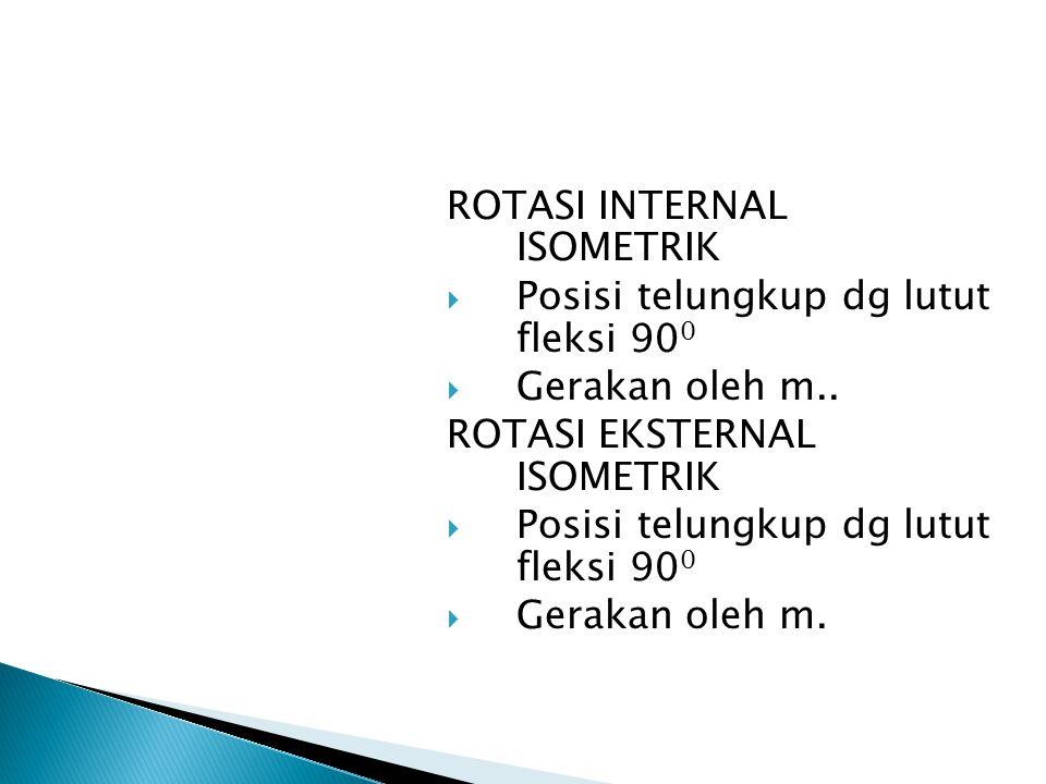 ROTASI INTERNAL ISOMETRIK  Posisi telungkup dg lutut fleksi 90 0  Gerakan oleh m.. ROTASI EKSTERNAL ISOMETRIK  Posisi telungkup dg lutut fleksi 90