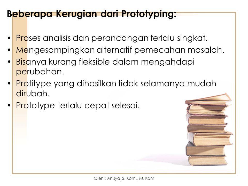 Beberapa Kerugian dari Prototyping: Proses analisis dan perancangan terlalu singkat. Mengesampingkan alternatif pemecahan masalah. Bisanya kurang flek