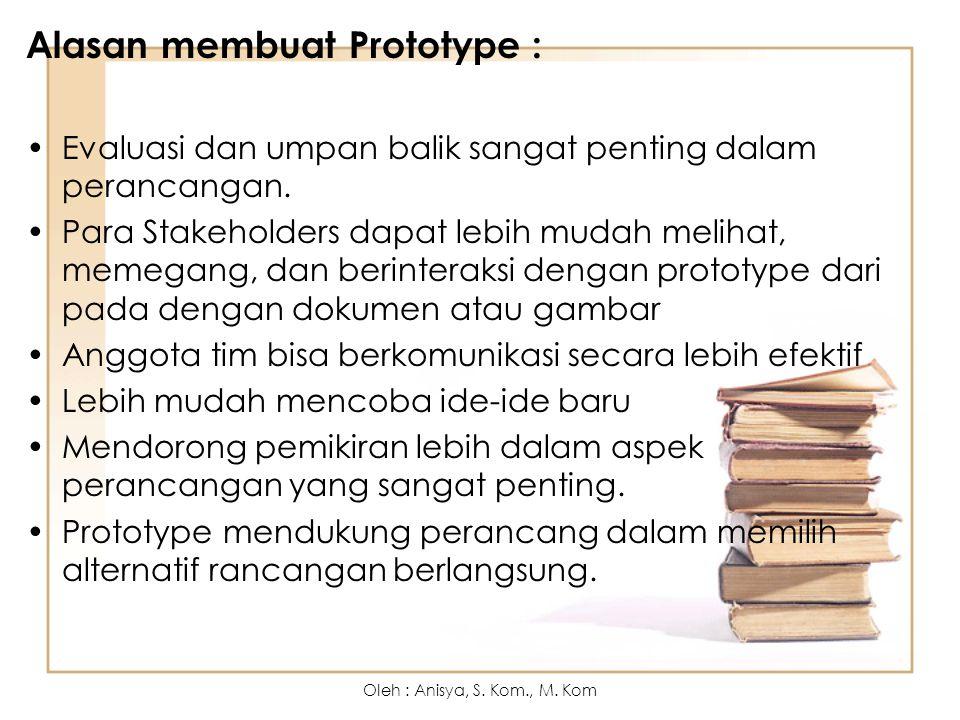 Alasan membuat Prototype : Evaluasi dan umpan balik sangat penting dalam perancangan. Para Stakeholders dapat lebih mudah melihat, memegang, dan berin
