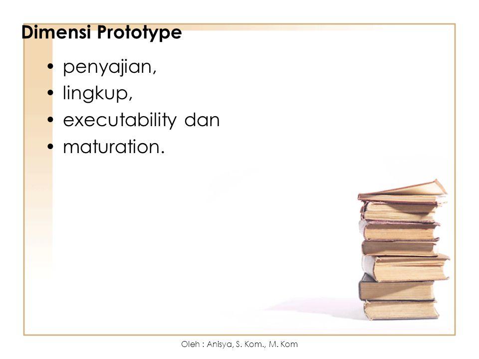 Dimensi Prototype penyajian, lingkup, executability dan maturation. Oleh : Anisya, S. Kom., M. Kom