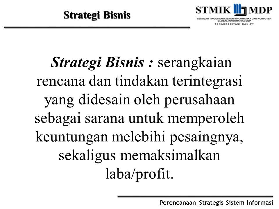 Perencanaan Strategis Sistem Informasi Strategi Bisnis Strategi Bisnis : serangkaian rencana dan tindakan terintegrasi yang didesain oleh perusahaan sebagai sarana untuk memperoleh keuntungan melebihi pesaingnya, sekaligus memaksimalkan laba/profit.
