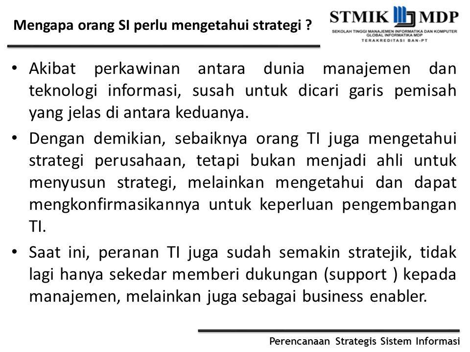Perencanaan Strategis Sistem Informasi Mengapa orang SI perlu mengetahui strategi ? Akibat perkawinan antara dunia manajemen dan teknologi informasi,