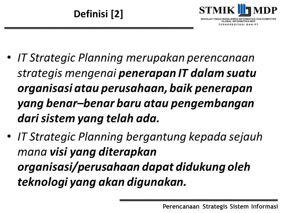 Perencanaan Strategis Sistem Informasi Definisi [2] IT Strategic Planning merupakan perencanaan strategis mengenai penerapan IT dalam suatu organisasi atau perusahaan, baik penerapan yang benar–benar baru atau pengembangan dari sistem yang telah ada.