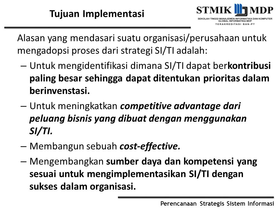 Perencanaan Strategis Sistem Informasi Tujuan Implementasi Alasan yang mendasari suatu organisasi/perusahaan untuk mengadopsi proses dari strategi SI/TI adalah: – Untuk mengidentifikasi dimana SI/TI dapat berkontribusi paling besar sehingga dapat ditentukan prioritas dalam berinvenstasi.