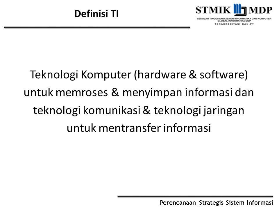 Definisi TI Teknologi Komputer (hardware & software) untuk memroses & menyimpan informasi dan teknologi komunikasi & teknologi jaringan untuk mentransfer informasi