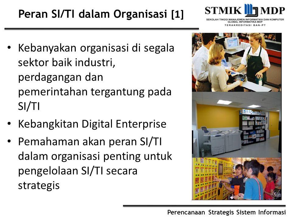 Perencanaan Strategis Sistem Informasi Peran SI/TI dalam Organisasi [1] Kebanyakan organisasi di segala sektor baik industri, perdagangan dan pemerintahan tergantung pada SI/TI Kebangkitan Digital Enterprise Pemahaman akan peran SI/TI dalam organisasi penting untuk pengelolaan SI/TI secara strategis