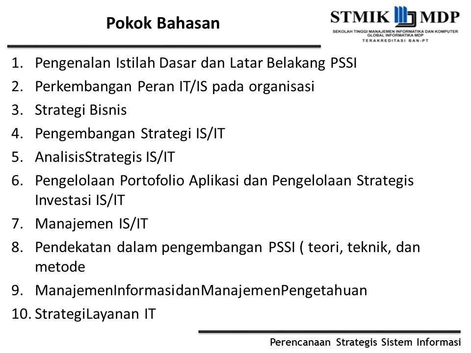 Perencanaan Strategis Sistem Informasi Pokok Bahasan 1.Pengenalan Istilah Dasar dan Latar Belakang PSSI 2.Perkembangan Peran IT/IS pada organisasi 3.Strategi Bisnis 4.Pengembangan Strategi IS/IT 5.AnalisisStrategis IS/IT 6.Pengelolaan Portofolio Aplikasi dan Pengelolaan Strategis Investasi IS/IT 7.Manajemen IS/IT 8.Pendekatan dalam pengembangan PSSI ( teori, teknik, dan metode 9.ManajemenInformasidanManajemenPengetahuan 10.StrategiLayanan IT