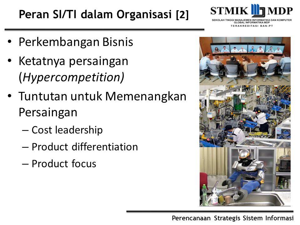 Perencanaan Strategis Sistem Informasi Peran SI/TI dalam Organisasi [2] Perkembangan Bisnis Ketatnya persaingan (Hypercompetition) Tuntutan untuk Memenangkan Persaingan – Cost leadership – Product differentiation – Product focus