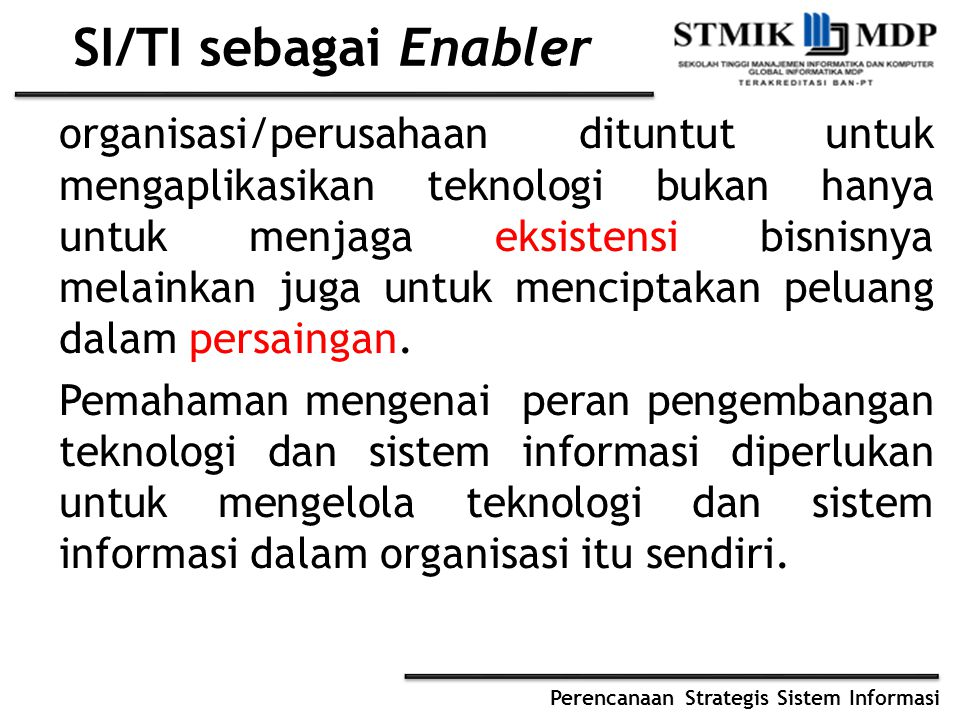 Perencanaan Strategis Sistem Informasi SI/TI sebagai Enabler organisasi/perusahaan dituntut untuk mengaplikasikan teknologi bukan hanya untuk menjaga eksistensi bisnisnya melainkan juga untuk menciptakan peluang dalam persaingan.