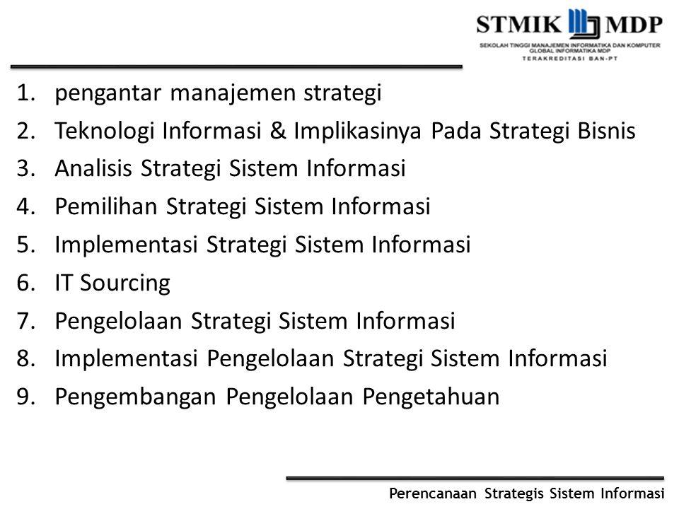 Perencanaan Strategis Sistem Informasi 1.pengantar manajemen strategi 2.Teknologi Informasi & Implikasinya Pada Strategi Bisnis 3.Analisis Strategi Sistem Informasi 4.Pemilihan Strategi Sistem Informasi 5.Implementasi Strategi Sistem Informasi 6.IT Sourcing 7.Pengelolaan Strategi Sistem Informasi 8.Implementasi Pengelolaan Strategi Sistem Informasi 9.Pengembangan Pengelolaan Pengetahuan