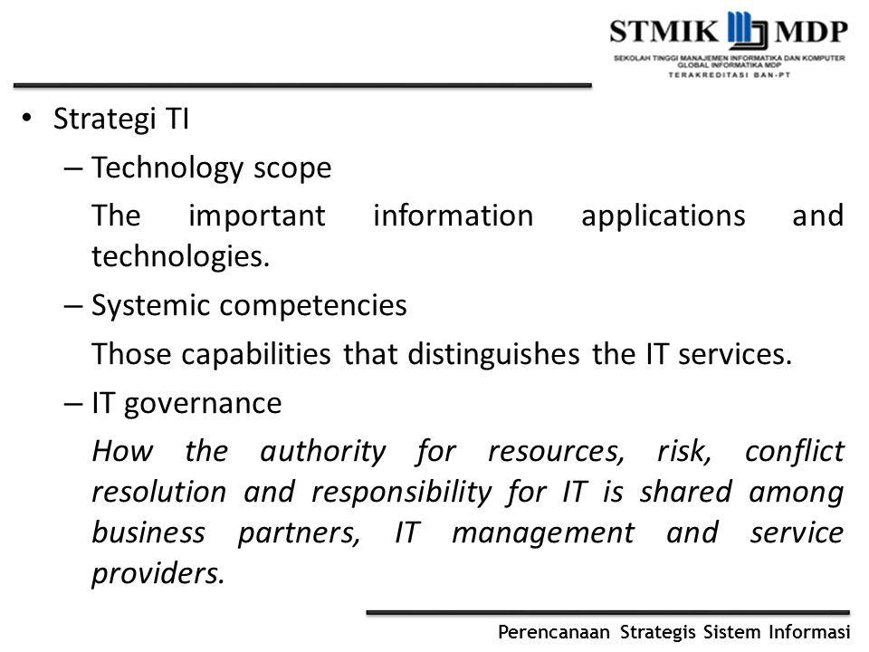 Perencanaan Strategis Sistem Informasi Strategi TI – Technology scope The important information applications and technologies. – Systemic competencies