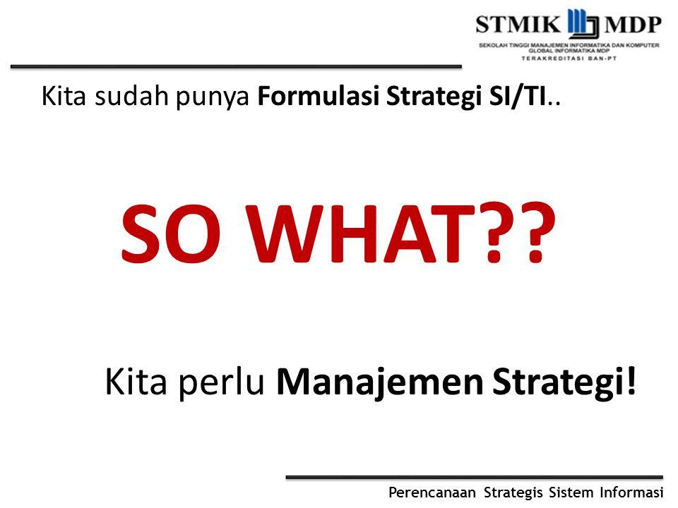 Perencanaan Strategis Sistem Informasi Kita sudah punya Formulasi Strategi SI/TI.. SO WHAT?? Kita perlu Manajemen Strategi!