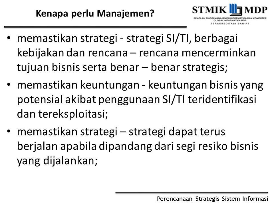 Perencanaan Strategis Sistem Informasi Kenapa perlu Manajemen? memastikan strategi - strategi SI/TI, berbagai kebijakan dan rencana – rencana mencermi