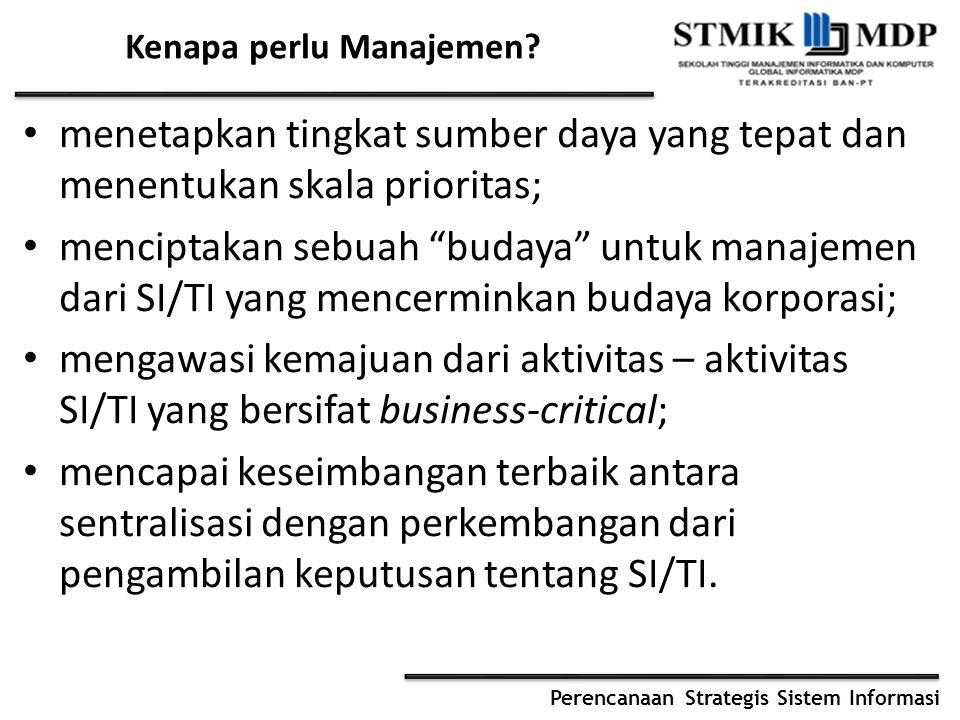 Perencanaan Strategis Sistem Informasi Kenapa perlu Manajemen? menetapkan tingkat sumber daya yang tepat dan menentukan skala prioritas; menciptakan s
