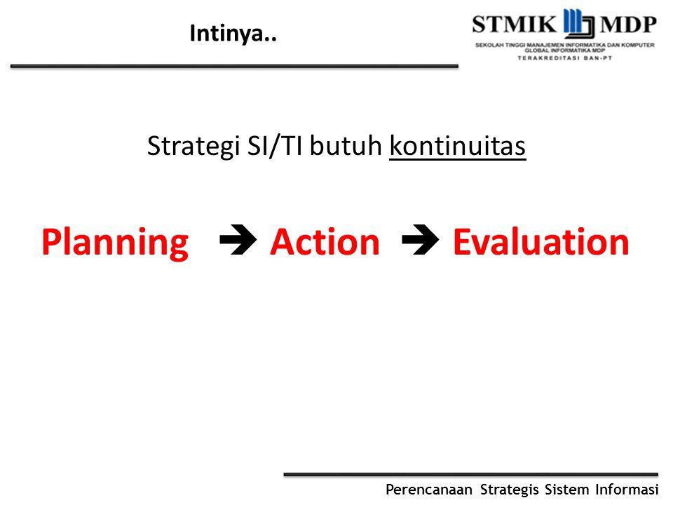 Perencanaan Strategis Sistem Informasi Intinya.. Strategi SI/TI butuh kontinuitas Planning  Action  Evaluation