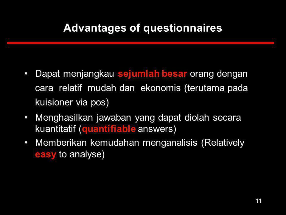 11 Advantages of questionnaires Dapat menjangkau sejumlah besar orang dengan cara relatif mudah dan ekonomis (terutama pada kuisioner via pos) Menghasilkan jawaban yang dapat diolah secara kuantitatif (quantifiable answers) Memberikan kemudahan menganalisis (Relatively easy to analyse)