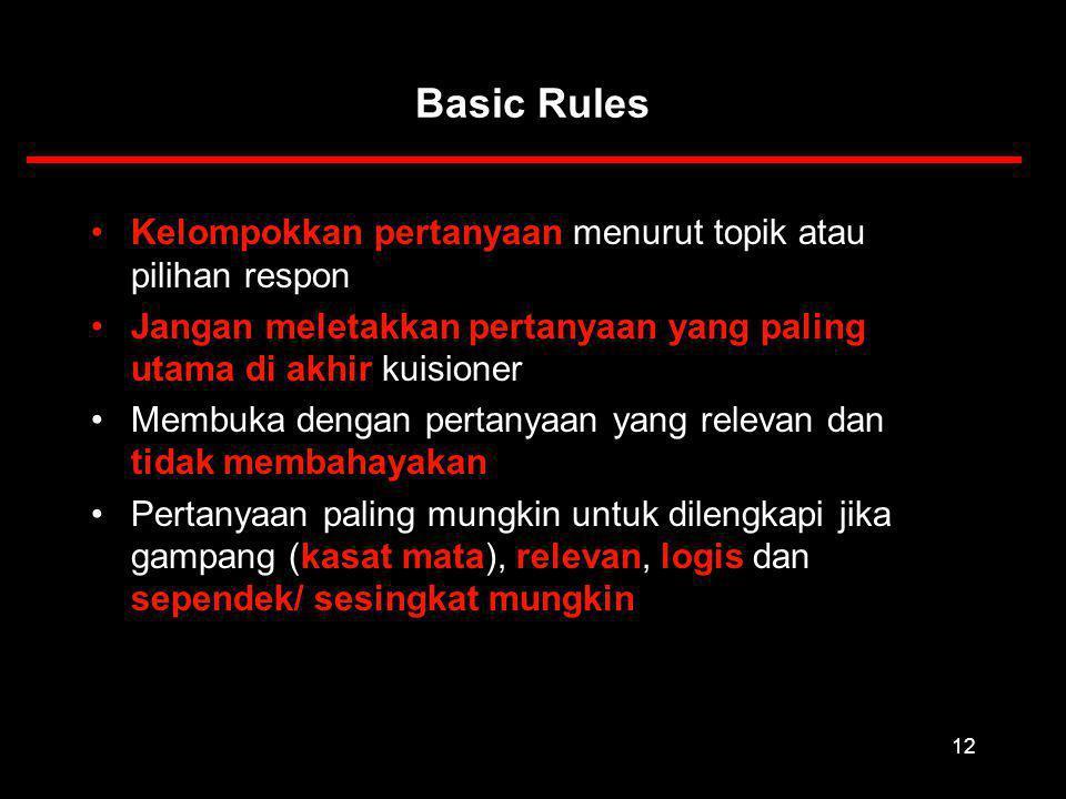 12 Kelompokkan pertanyaan menurut topik atau pilihan respon Jangan meletakkan pertanyaan yang paling utama di akhir kuisioner Membuka dengan pertanyaan yang relevan dan tidak membahayakan Pertanyaan paling mungkin untuk dilengkapi jika gampang (kasat mata), relevan, logis dan sependek/ sesingkat mungkin Basic Rules