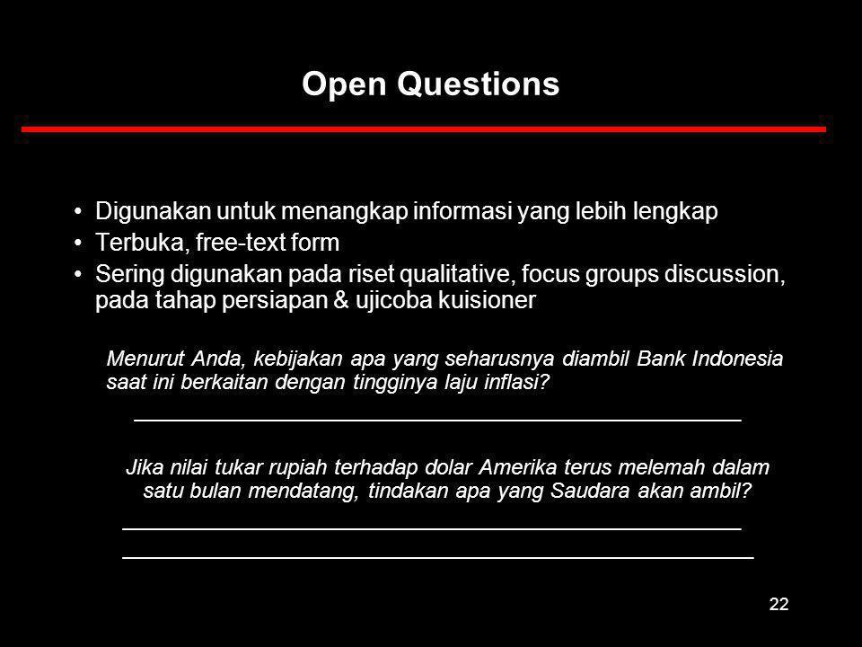 22 Open Questions Digunakan untuk menangkap informasi yang lebih lengkap Terbuka, free-text form Sering digunakan pada riset qualitative, focus groups discussion, pada tahap persiapan & ujicoba kuisioner Menurut Anda, kebijakan apa yang seharusnya diambil Bank Indonesia saat ini berkaitan dengan tingginya laju inflasi.