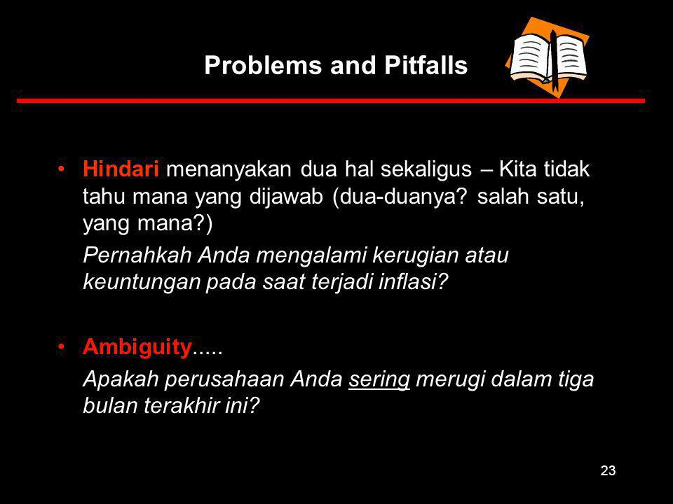 23 Problems and Pitfalls Hindari menanyakan dua hal sekaligus – Kita tidak tahu mana yang dijawab (dua-duanya.